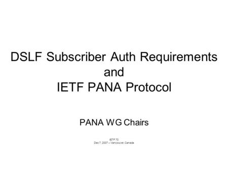 DSLF Subscriber Auth Requirements and IETF PANA Protocol PANA WG Chairs IETF 70 Dec 7, 2007 – Vancouver, Canada.