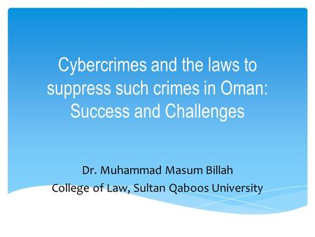 Cybercrimes and the laws to suppress such crimes in Oman: Success and Challenges Dr. Muhammad Masum Billah College of Law, Sultan Qaboos University.