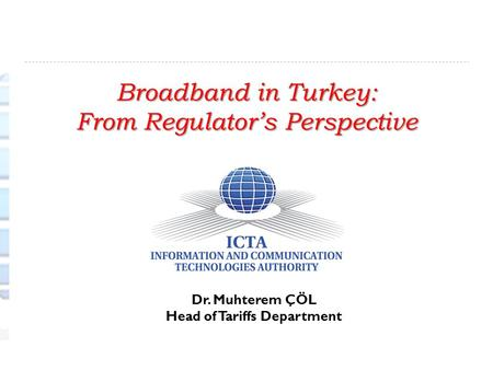 Broadband in Turkey: From Regulator's Perspective Dr. Muhterem ÇÖL Head of Tariffs Department.