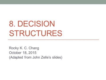 8. DECISION STRUCTURES Rocky K. C. Chang October 18, 2015 (Adapted from John Zelle's slides)