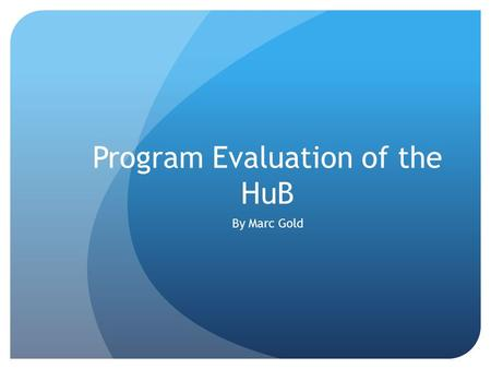 Program Evaluation of the HuB By Marc Gold. Program Evaluation Program NameHere u Belong (HuB) Building/LocationSOMSD Name and Title of Supervisor C.W.