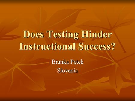 Does Testing Hinder Instructional Success? Branka Petek Slovenia.
