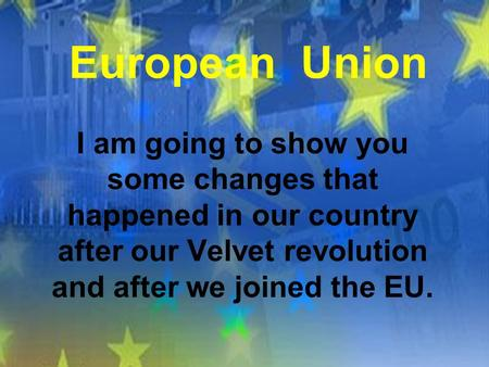 European Union I am going to show you some changes that happened in our country after our Velvet revolution and after we joined the EU.
