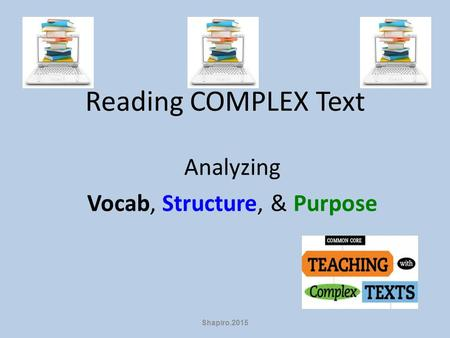 Reading COMPLEX Text Analyzing Vocab, Structure, & Purpose Shapiro.2015.
