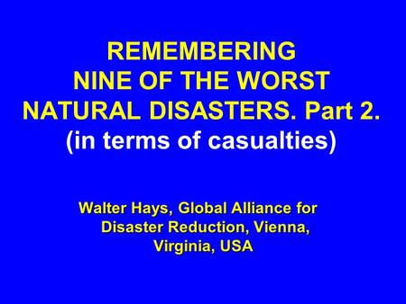 REMEMBERING NINE OF THE WORST NATURAL DISASTERS. Part 2. (in terms of casualties) Walter Hays, Global Alliance for Disaster Reduction, Vienna, Virginia,
