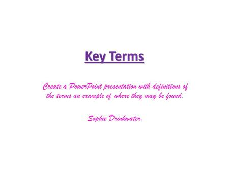 Key Terms Create a PowerPoint presentation with definitions of the terms an example of where they may be found. Sophie Drinkwater.