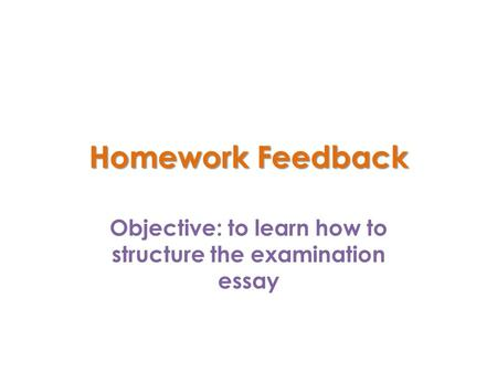 Homework Feedback Objective: to learn how to structure the examination essay.