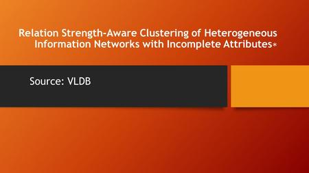 Relation Strength-Aware Clustering of Heterogeneous Information Networks with Incomplete Attributes ∗ Source: VLDB.