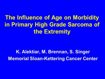 The Influence of Age on Morbidity in Primary High Grade Sarcoma of the Extremity K. Alektiar, M. Brennan, S. Singer Memorial Sloan-Kettering Cancer Center.