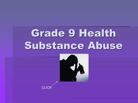 Grade 9 Health Substance Abuse CLICK. How Alcohol Affects a Person Depends On:  How FAST you drink  How MUCH you drink  Your body WEIGHT  How much.