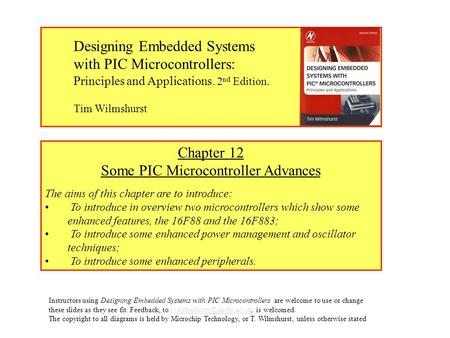 Chapter 12 Some PIC Microcontroller Advances The aims of this chapter are to introduce: To introduce in overview two microcontrollers which show some enhanced.