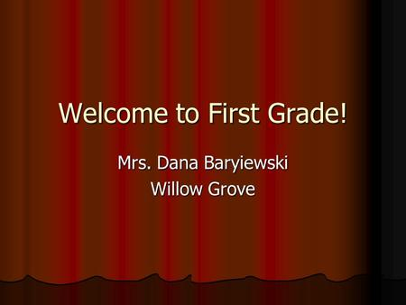Welcome to First Grade! Mrs. Dana Baryiewski Willow Grove.