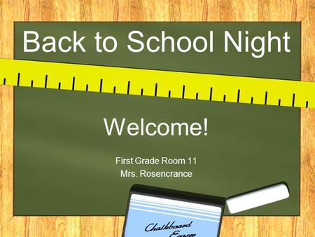 Back to School Night Welcome! First Grade Room 11 Mrs. Rosencrance.