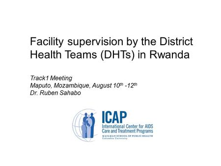 Facility supervision by the District Health Teams (DHTs) in Rwanda Track1 Meeting Maputo, Mozambique, August 10 th -12 th Dr. Ruben Sahabo.