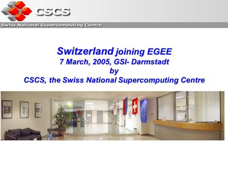 Switzerland joining EGEE 7 March, 2005, GSI- Darmstadt by CSCS, the Swiss National Supercomputing Centre.