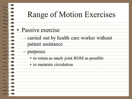 Range of Motion Exercises Passive exercise –carried out by health care worker without patient assistance –purposes to retain as much joint ROM as possible.