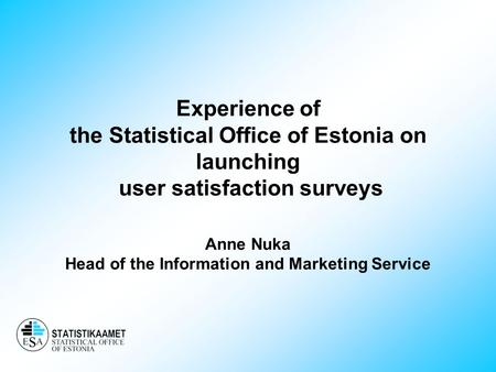 Experience of the Statistical Office of Estonia on launching user satisfaction surveys Anne Nuka Head of the Information and Marketing Service.