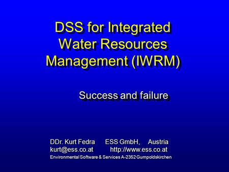 DSS for Integrated Water Resources Management (IWRM) Success and failure DDr. Kurt Fedra ESS GmbH, Austria  Environmental.