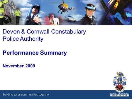 Devon & Cornwall Constabulary Police Authority Performance Summary November 2009.