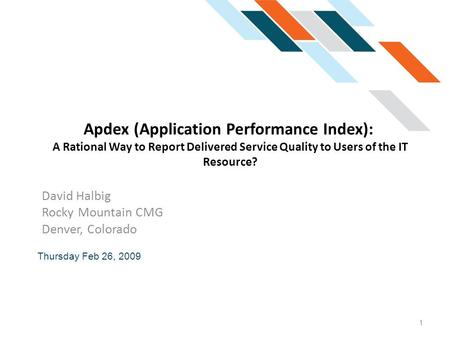 Apdex (Application Performance Index): A Rational Way to Report Delivered Service Quality to Users of the IT Resource? David Halbig Rocky Mountain CMG.