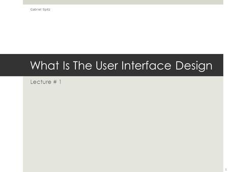 What Is The User Interface Design Lecture # 1 Gabriel Spitz 1.
