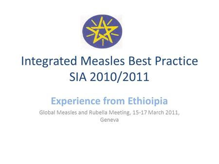 Integrated Measles Best Practice SIA 2010/2011 Experience from Ethioipia Global Measles and Rubella Meeting, 15-17 March 2011, Geneva.