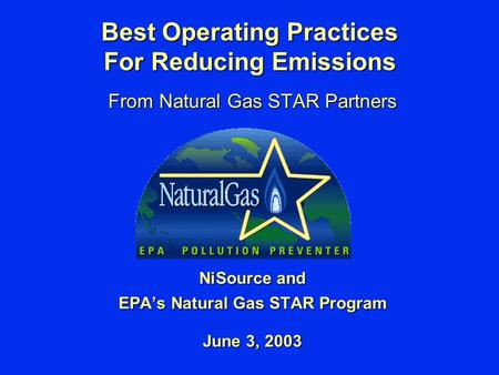 Best Operating Practices For Reducing Emissions From Natural Gas STAR Partners NiSource and EPA's Natural Gas STAR Program June 3, 2003.
