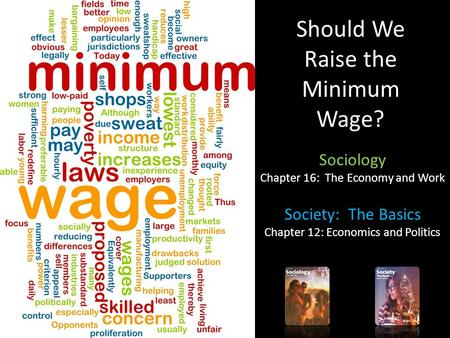 Should We Raise the Minimum Wage? Sociology Chapter 16: The Economy and Work Society: The Basics Chapter 12: Economics and Politics.