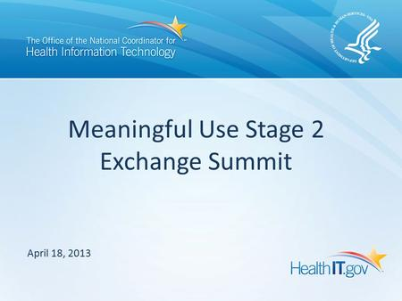 April 18, 2013 Meaningful Use Stage 2 Exchange Summit.