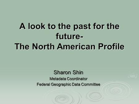 A look to the past for the future- The North American Profile Sharon Shin Metadata Coordinator Federal Geographic Data Committee.