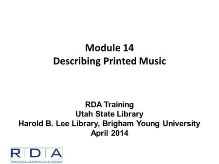 Module 14 Describing Printed Music RDA Training Utah State Library Harold B. Lee Library, Brigham Young University April 2014.