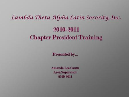 Lambda Theta Alpha Latin Sorority, Inc. 2010-2011 Chapter President Training Presented by… Amanda Lee Cantu Area Supervisor 2010-2011.