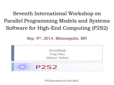 Seventh International Workshop on Parallel Programming Models and Systems Software for High-End Computing (P2S2) Sep. 9 th, 2014, Minneapolis, MN PavanBalaji.