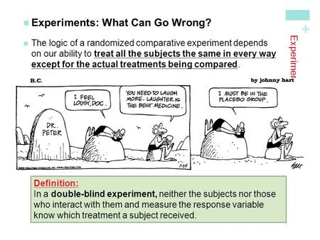 + Experiments Experiments: What Can Go Wrong? The logic of a randomized comparative experiment dependson our ability to treat all the subjects the same.