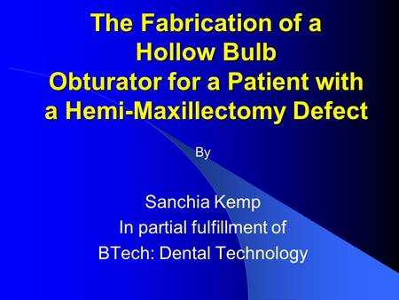 The Fabrication of a Hollow Bulb Obturator for a Patient with a Hemi-Maxillectomy Defect By Sanchia Kemp In partial fulfillment of BTech: Dental Technology.