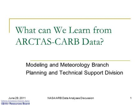 June 29, 2011NASA/ARB Data Analyses Discussion1 What can We Learn from ARCTAS-CARB Data? Modeling and Meteorology Branch Planning and Technical Support.