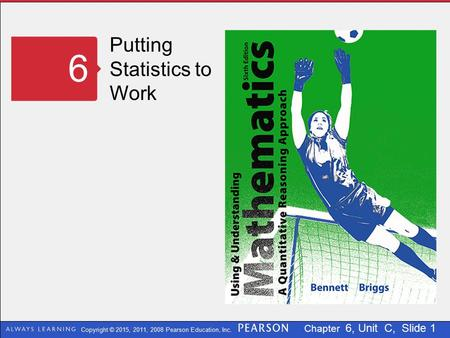 Copyright © 2015, 2011, 2008 Pearson Education, Inc. Chapter 6, Unit C, Slide 1 Putting Statistics to Work 6.