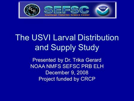 The USVI Larval Distribution and Supply Study Presented by Dr. Trika Gerard NOAA NMFS SEFSC PRB ELH December 9, 2008 Project funded by CRCP.