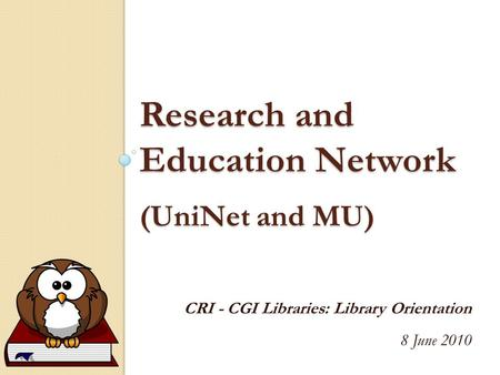 Research and Education Network (UniNet and MU) CRI - CGI Libraries: Library Orientation 8 June 2010.