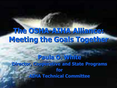 The OSHA-AIHA Alliance: Meeting the Goals Together Paula O. White Director, Cooperative and State Programs for AIHA Technical Committee Paula O. White.