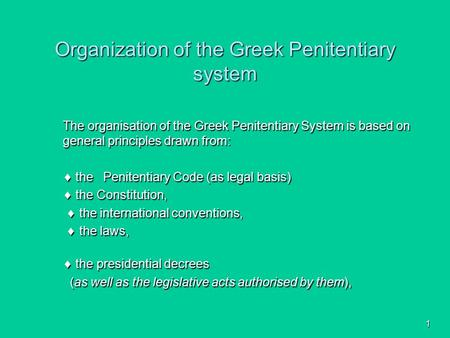 1 Organization of the Greek Penitentiary system The organisation of the Greek Penitentiary System is based on general principles drawn from:  the Penitentiary.