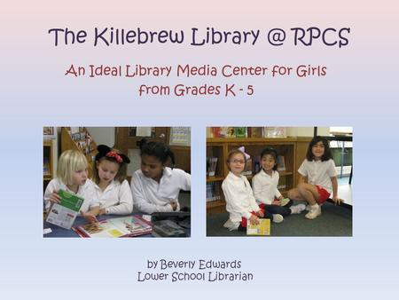 The Killebrew RPCS An Ideal Library Media Center for Girls from Grades K - 5 by Beverly Edwards Lower School Librarian.