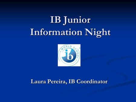 IB Junior Information Night Laura Pereira, IB Coordinator.