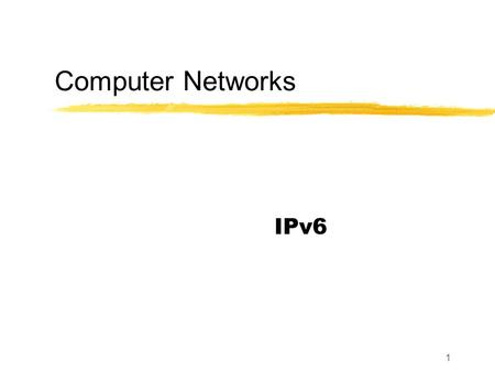 1 Computer Networks IPv6. 2 Motivation The primary motivation from changing the IP datagram format is to increase the size of the useable address space.