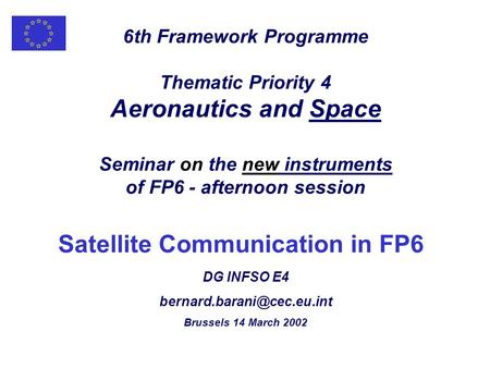 6th Framework Programme Thematic Priority 4 Aeronautics and Space Seminar on the new instruments of FP6 - afternoon session Satellite Communication in.