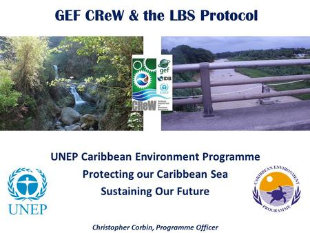 GEF CReW & the LBS Protocol UNEP Caribbean Environment Programme Protecting our Caribbean Sea Sustaining Our Future Christopher Corbin, Programme Officer.