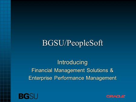 BGSU/PeopleSoft Introducing Financial Management Solutions & Enterprise Performance Management.