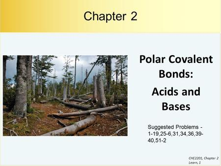 CHE2201, Chapter 2 Learn, 1 Polar Covalent Bonds: Acids and Bases Chapter 2 Suggested Problems - 1-19,25-6,31,34,36,39- 40,51-2.