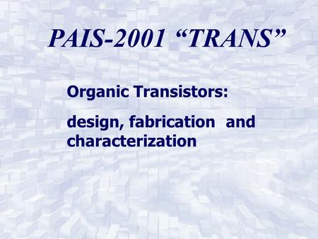 "PAIS-2001 ""TRANS"" Organic Transistors: design, fabrication and characterization."