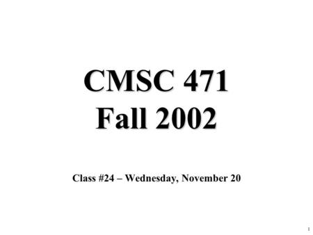 1 CMSC 471 Fall 2002 Class #24 – Wednesday, November 20.